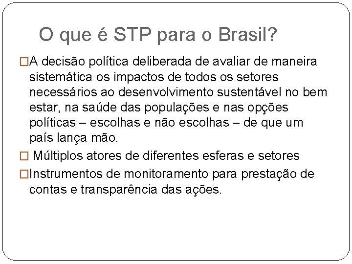 O que é STP para o Brasil? �A decisão política deliberada de avaliar de