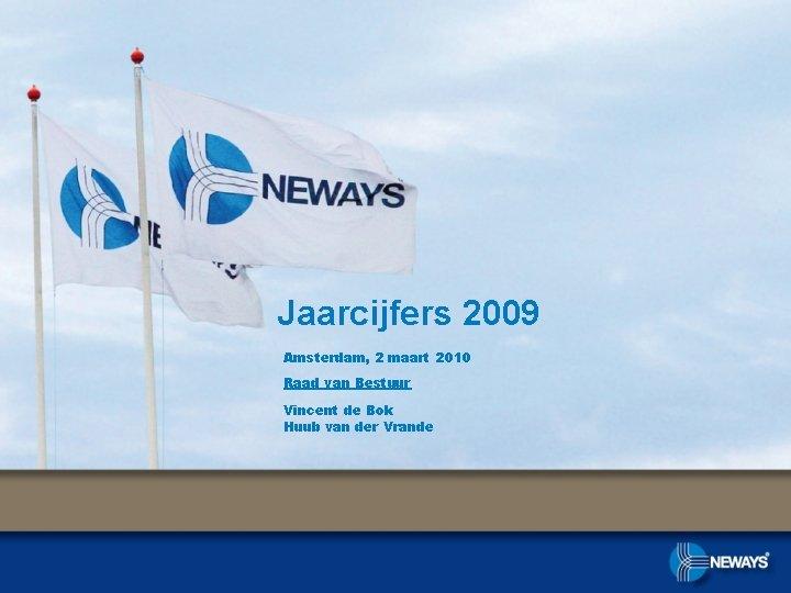 Jaarcijfers 2009 Amsterdam, 2 maart 2010 Raad van Bestuur Vincent de Bok Huub van