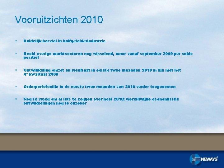 Vooruitzichten 2010 § Duidelijk herstel in halfgeleiderindustrie § Beeld overige marktsectoren nog wisselend, maar