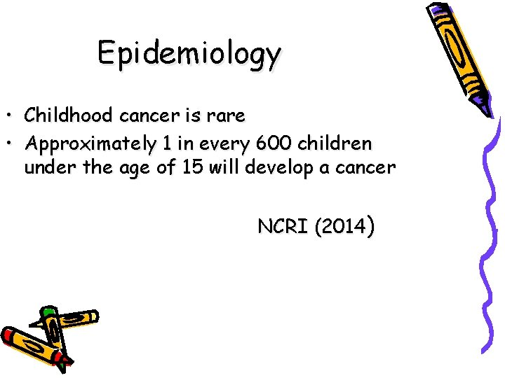 Epidemiology • Childhood cancer is rare • Approximately 1 in every 600 children under