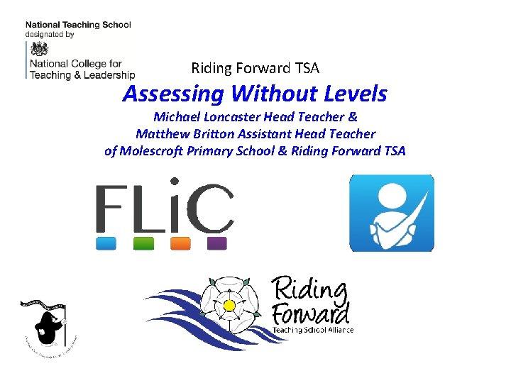 Riding Forward TSA Assessing Without Levels Michael Loncaster Head Teacher & Matthew Britton Assistant