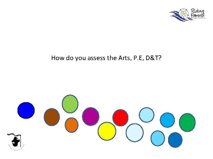 How do you assess the Arts, P. E, D&T?