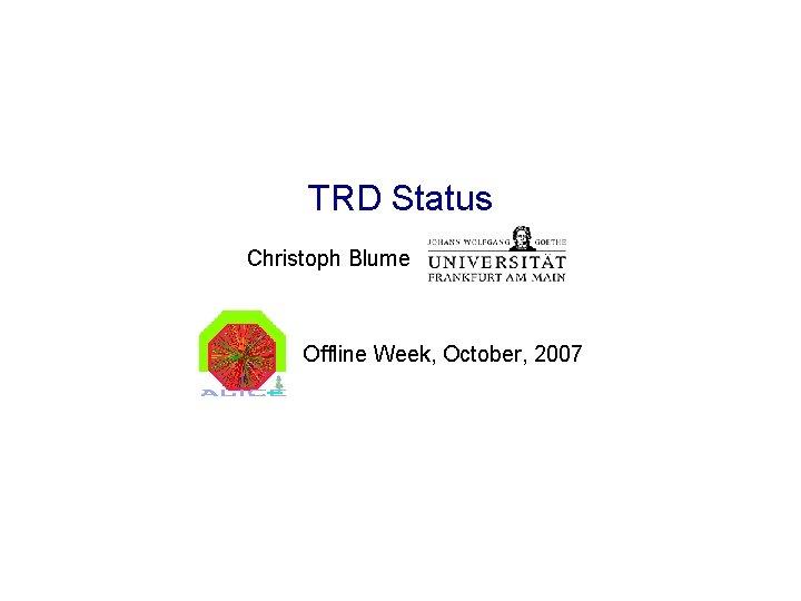 TRD Status Christoph Blume Offline Week, October, 2007
