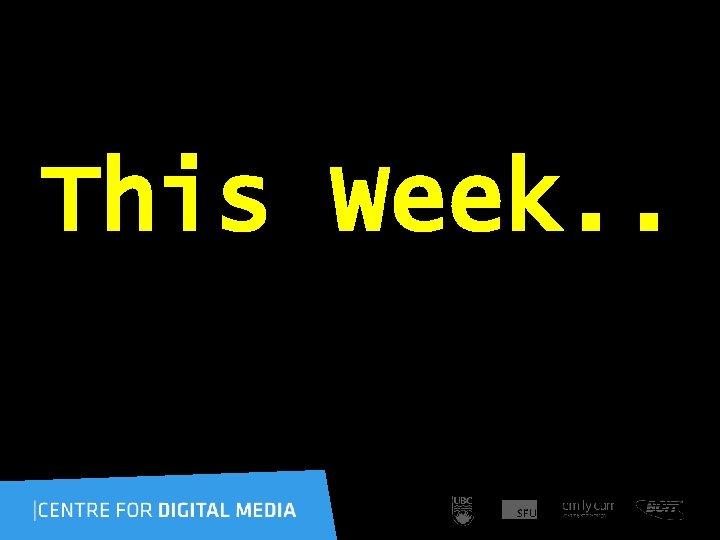 This Week. .