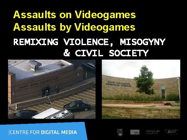 Assaults on Videogames Assaults by Videogames REMIXING VIOLENCE, MISOGYNY & CIVIL SOCIETY