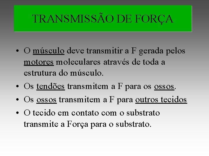 TRANSMISSÃO DE FORÇA • O músculo deve transmitir a F gerada pelos motores moleculares