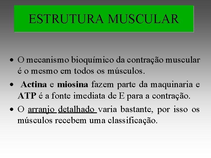 ESTRUTURA MUSCULAR O mecanismo bioquímico da contração muscular é o mesmo em todos os