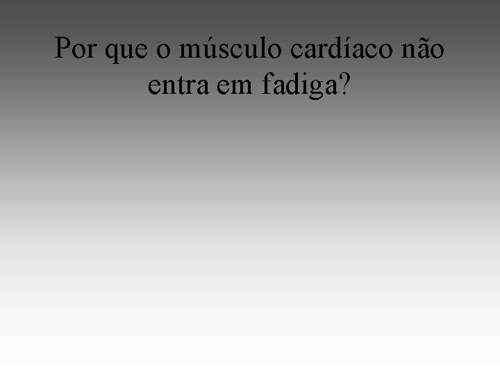 Por que o músculo cardíaco não entra em fadiga?
