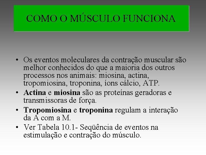 COMO O MÚSCULO FUNCIONA • Os eventos moleculares da contração muscular são melhor conhecidos
