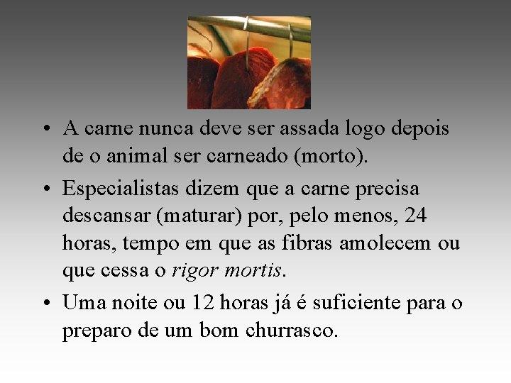 • A carne nunca deve ser assada logo depois de o animal ser