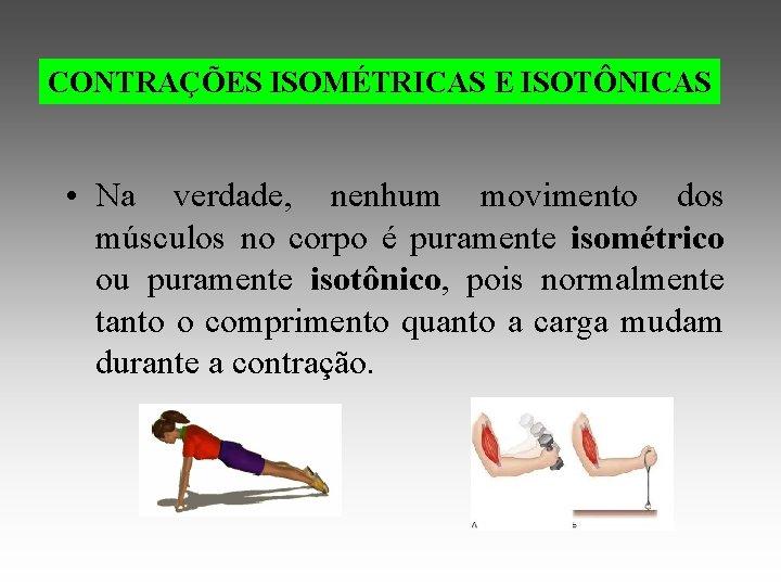 CONTRAÇÕES ISOMÉTRICAS E ISOTÔNICAS • Na verdade, nenhum movimento dos músculos no corpo é