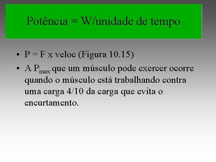 Potência = W/unidade de tempo • P = F x veloc (Figura 10. 15)