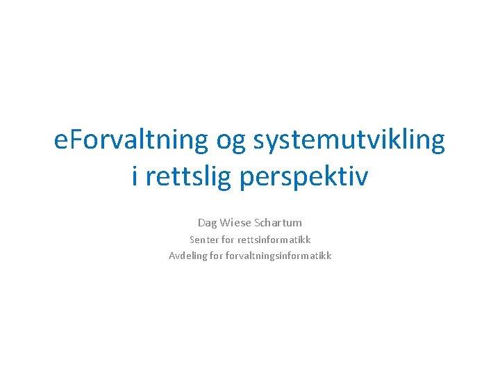 e. Forvaltning og systemutvikling i rettslig perspektiv Dag Wiese Schartum Senter for rettsinformatikk Avdeling