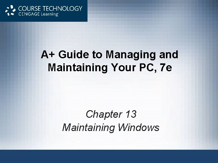 A+ Guide to Managing and Maintaining Your PC, 7 e Chapter 13 Maintaining Windows