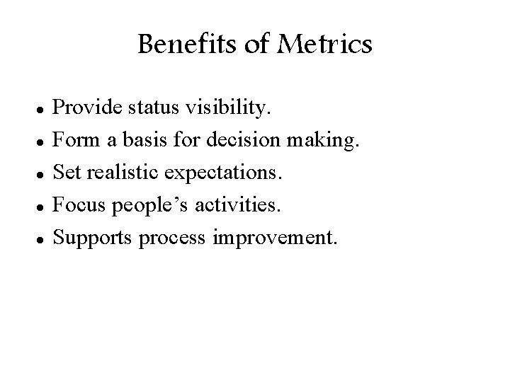 Benefits of Metrics Provide status visibility. Form a basis for decision making. Set realistic