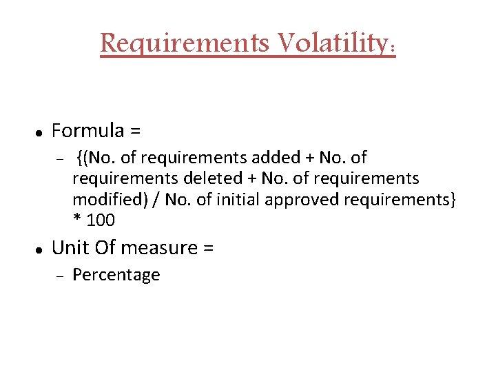 Requirements Volatility: Formula = {(No. of requirements added + No. of requirements deleted +