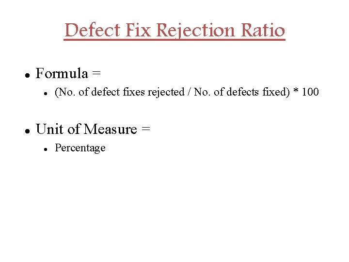 Defect Fix Rejection Ratio Formula = (No. of defect fixes rejected / No. of