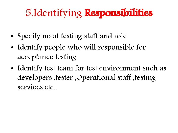 5. Identifying Responsibilities • Specify no of testing staff and role • Identify people