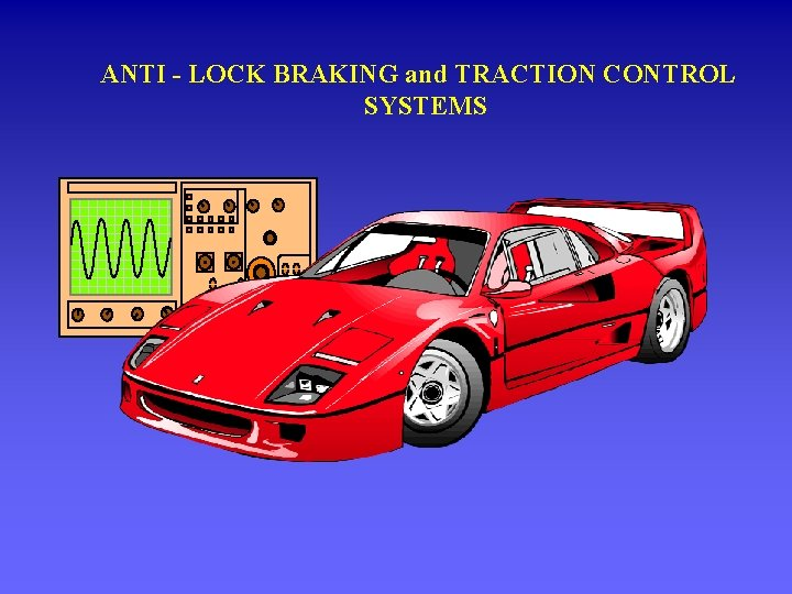 ANTI - LOCK BRAKING and TRACTION CONTROL SYSTEMS