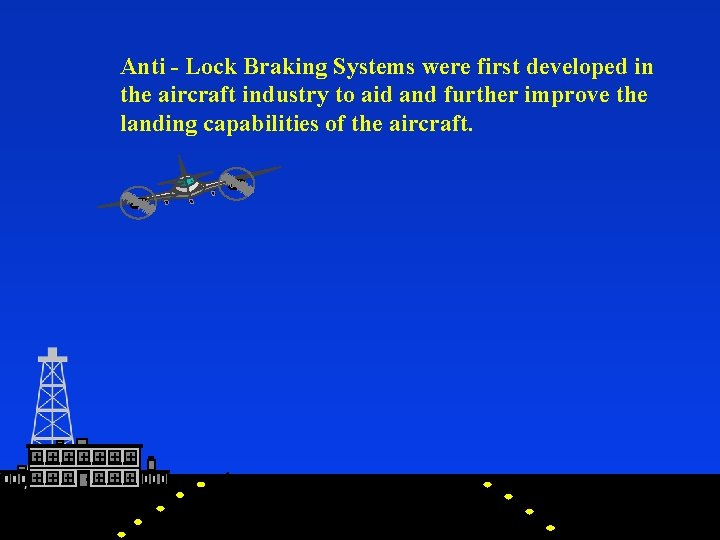 Anti - Lock Braking Systems were first developed in the aircraft industry to aid