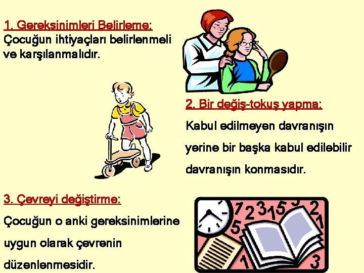 1. Gereksinimleri Belirleme: Çocuğun ihtiyaçları belirlenmeli ve karşılanmalıdır. 2. Bir değiş-tokuş yapma: Kabul edilmeyen
