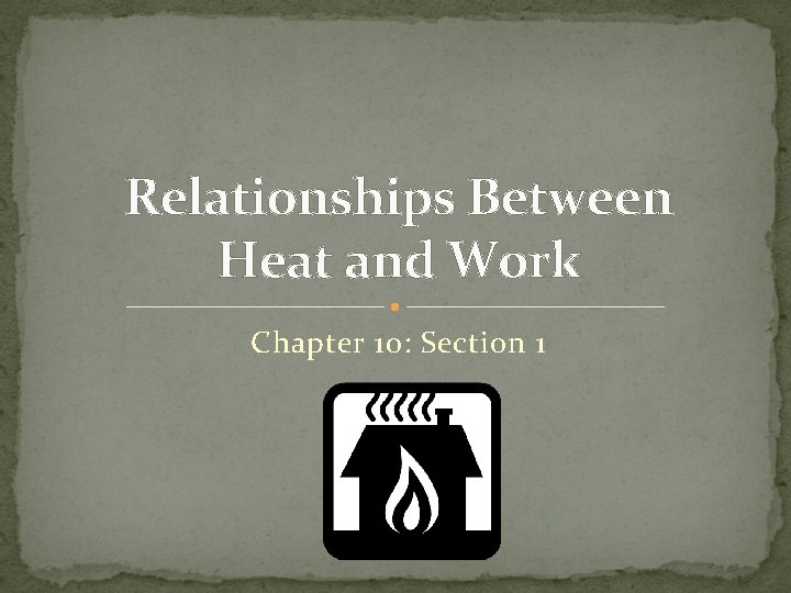 Relationships Between Heat and Work Chapter 10: Section 1