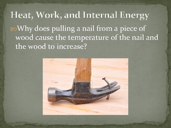 Heat, Work, and Internal Energy Why does pulling a nail from a piece of
