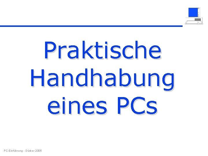 Praktische Handhabung eines PC-Einführung - Dücker 2005
