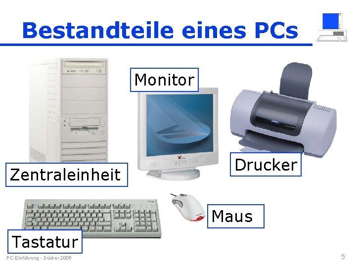 Bestandteile eines PCs Monitor Zentraleinheit Drucker Maus Tastatur PC-Einführung - Dücker 2005 5