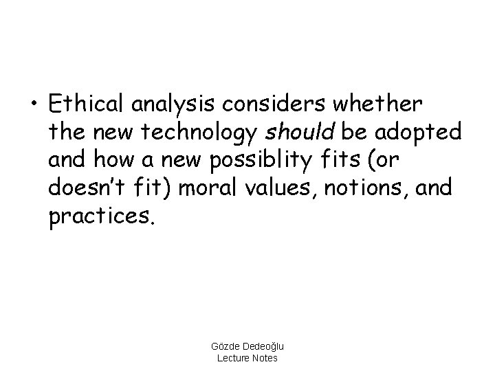 • Ethical analysis considers whether the new technology should be adopted and how