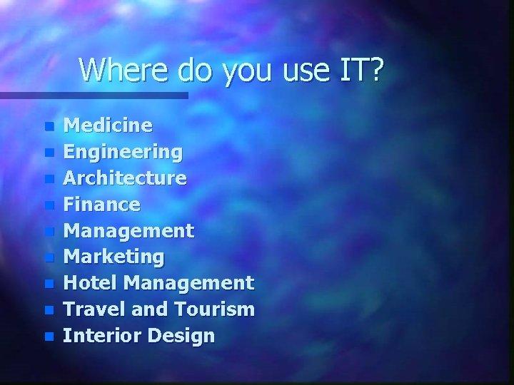 Where do you use IT? n n n n n Medicine Engineering Architecture Finance