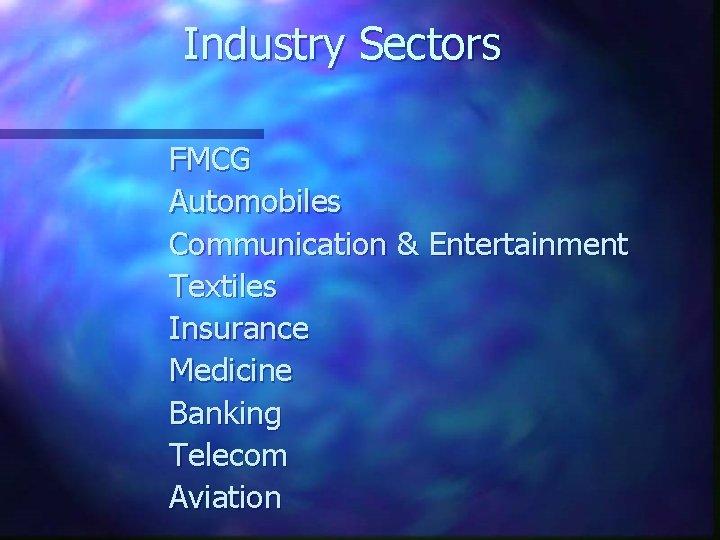 Industry Sectors FMCG Automobiles Communication & Entertainment Textiles Insurance Medicine Banking Telecom Aviation
