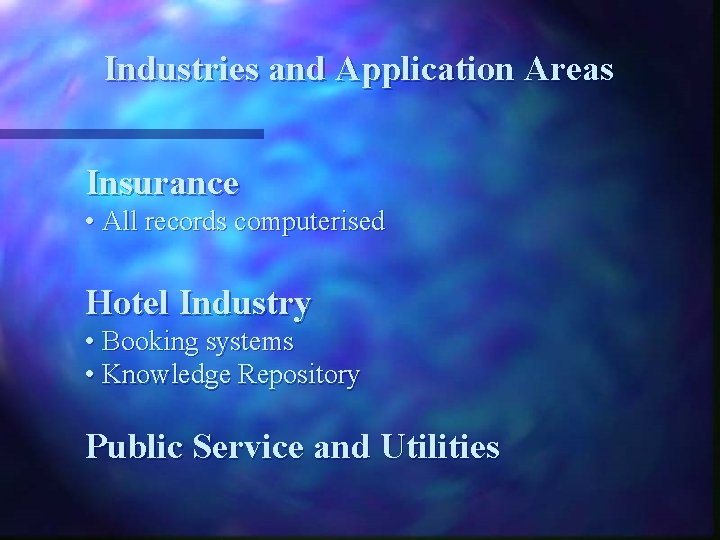 Industries and Application Areas Insurance • All records computerised Hotel Industry • Booking systems