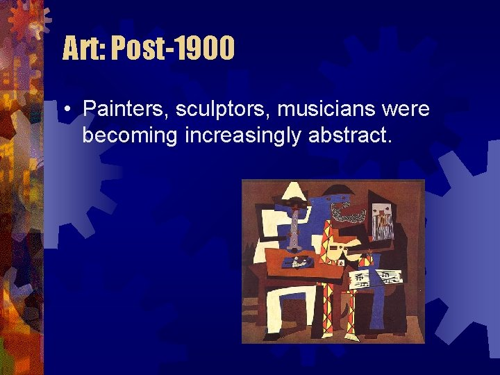 Art: Post-1900 • Painters, sculptors, musicians were becoming increasingly abstract.