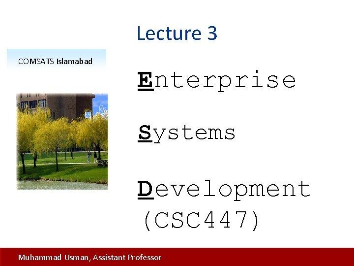 Lecture 3 COMSATS Islamabad Enterprise Systems Development (CSC 447) Muhammad Usman, Assistant Professor
