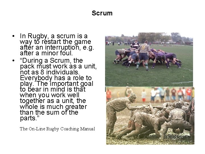Scrum • In Rugby, a scrum is a way to restart the game after