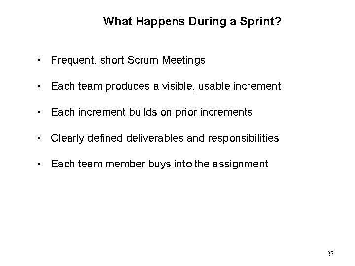 What Happens During a Sprint? • Frequent, short Scrum Meetings • Each team produces