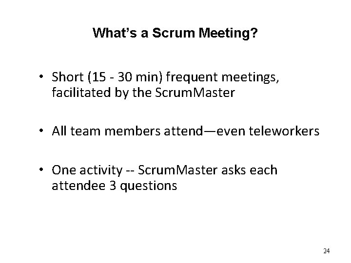 What's a Scrum Meeting? • Short (15 - 30 min) frequent meetings, facilitated by
