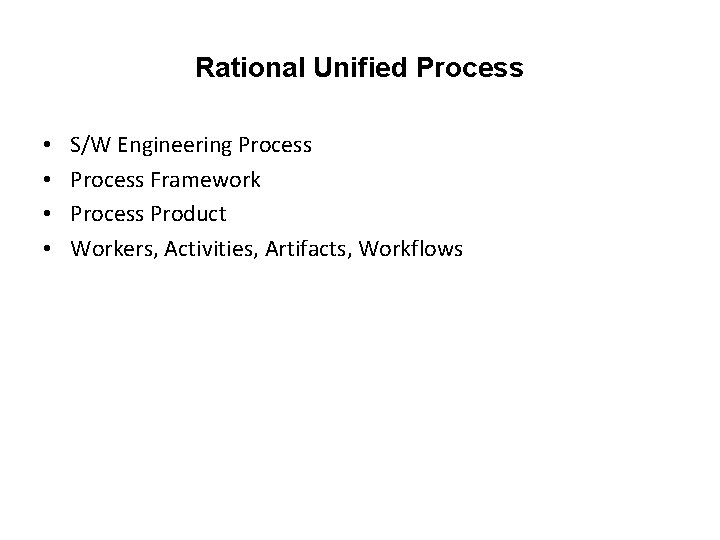 Rational Unified Process • • S/W Engineering Process Framework Process Product Workers, Activities, Artifacts,