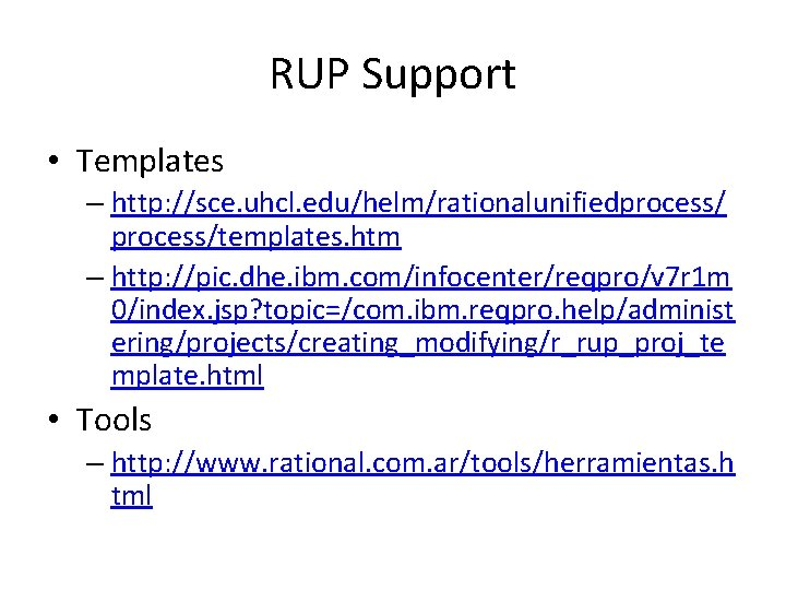 RUP Support • Templates – http: //sce. uhcl. edu/helm/rationalunifiedprocess/templates. htm – http: //pic. dhe.