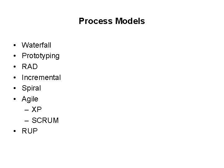 Process Models • • • Waterfall Prototyping RAD Incremental Spiral Agile – XP –