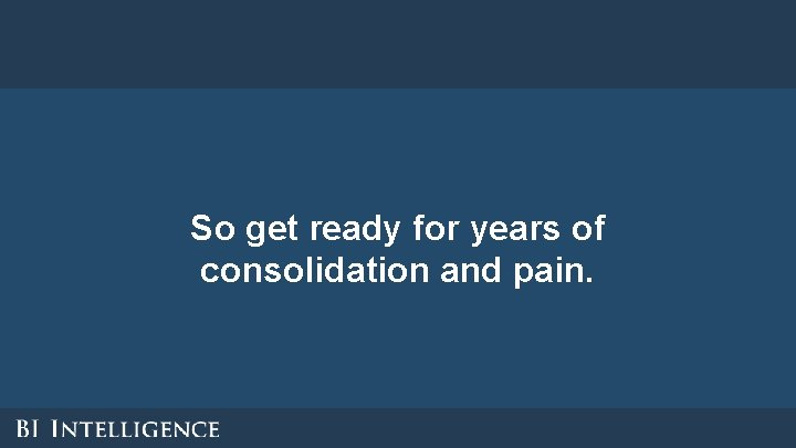 So get ready for years of consolidation and pain.