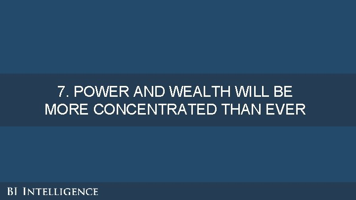 7. POWER AND WEALTH WILL BE MORE CONCENTRATED THAN EVER