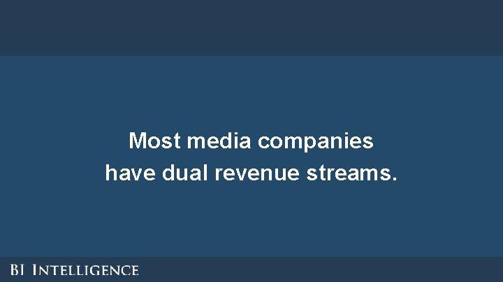 Most media companies have dual revenue streams.