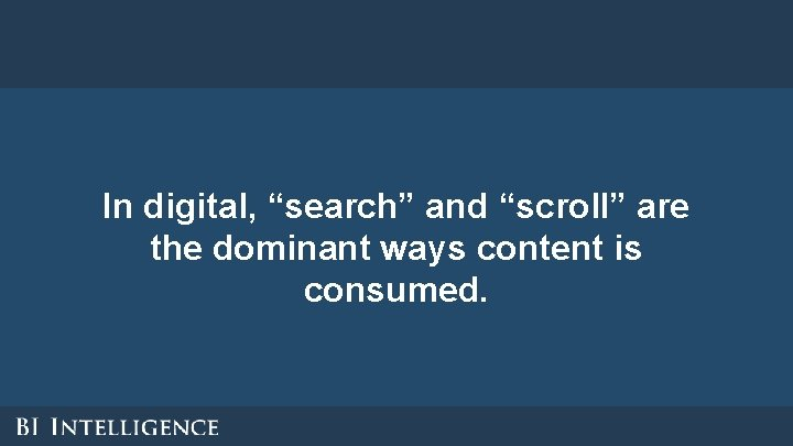 """In digital, """"search"""" and """"scroll"""" are the dominant ways content is consumed."""
