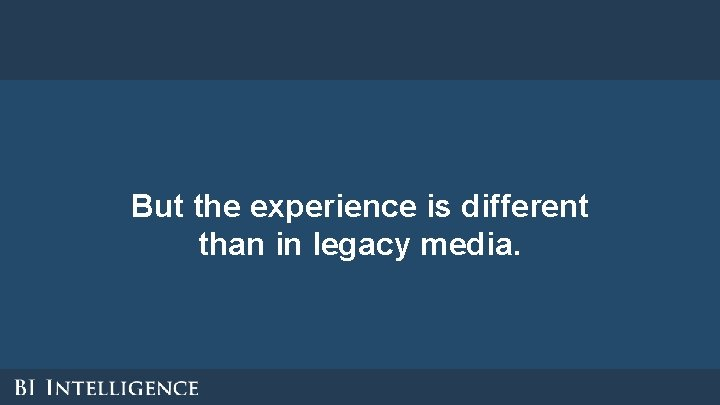 But the experience is different than in legacy media.