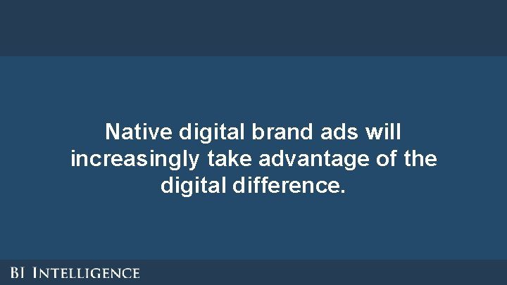 Native digital brand ads will increasingly take advantage of the digital difference.