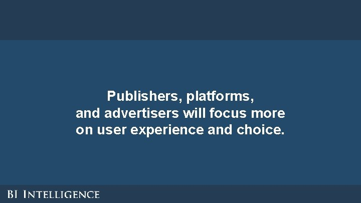Publishers, platforms, and advertisers will focus more on user experience and choice.