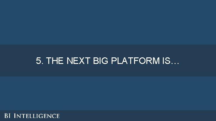 5. THE NEXT BIG PLATFORM IS…