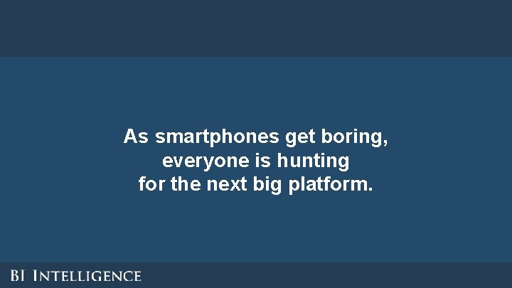 As smartphones get boring, everyone is hunting for the next big platform.